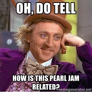 Willy Wonka - oh, do tell  how is this pearl jam related?