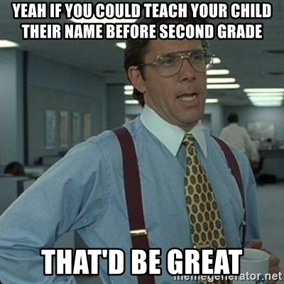 Yeah that'd be great... - Yeah if you coUld teach your child their name before second grade ThAt'd be great
