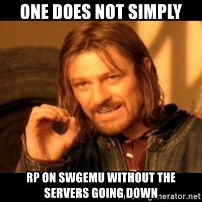 Does not simply walk into mordor Boromir  - one does not simply rp on swgemu without the  servers going down