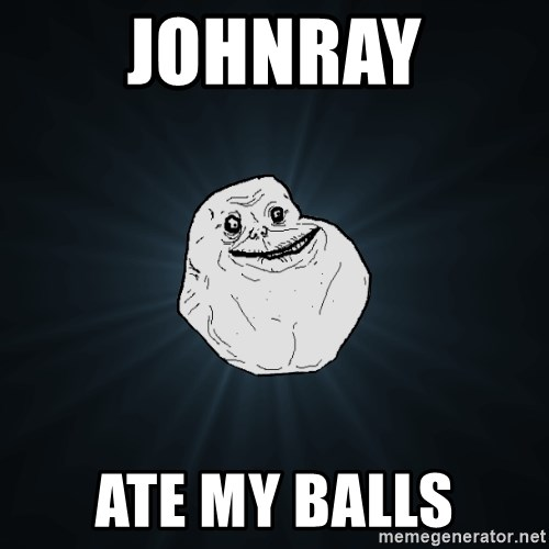 Forever Alone - johnray ate my balls