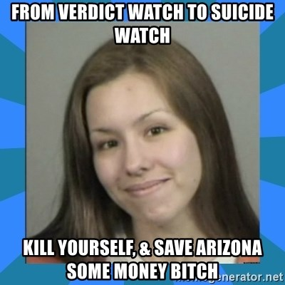 Jodi arias meme  - From verdict watch to suicide watch kill yourself, & save Arizona some money bitch