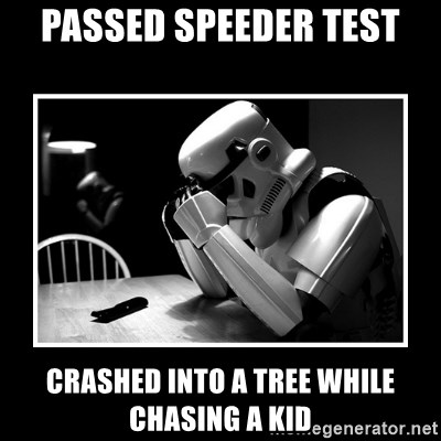 Sad Trooper - Passed speeder test Crashed into a tree while chasing a kid