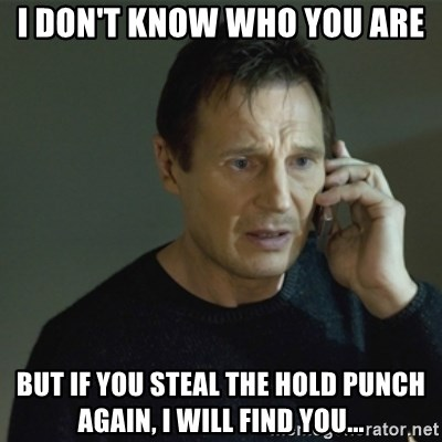 I don't know who you are... - I don't know who you are But if you steal the hold punch again, I will find you...
