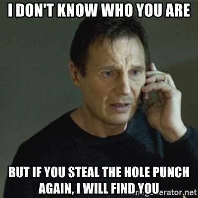 I don't know who you are... - I don't know who you are But if you steal the hole punch again, I will find you