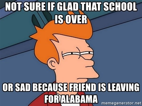 Futurama Fry - Not sure if glad that school is over or sad because friend is leaving for alabama
