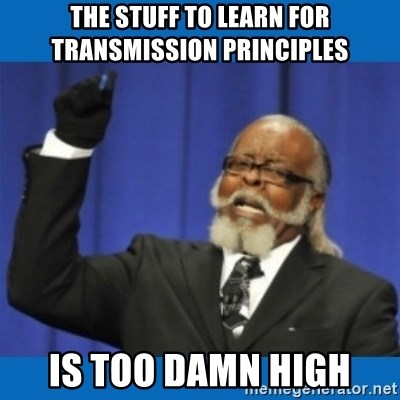 Too damn high - the stuff to learn for Transmission principles is too damn high