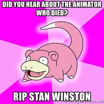 Slowpoke - did you hear about the animator who died? rip stan winston