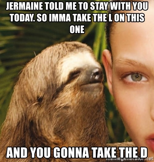 The Rape Sloth - Jermaine told me to stay with you today. so imma take the l on this one and you gonna take the d