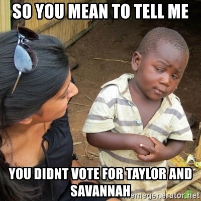 Skeptical 3rd World Kid - so you mean to tell me you didnt vote for Taylor and Savannah