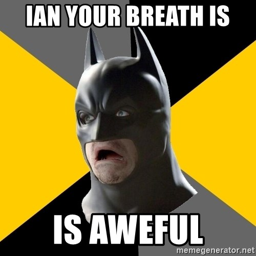 Bad Factman - ian your breath is  is aweful