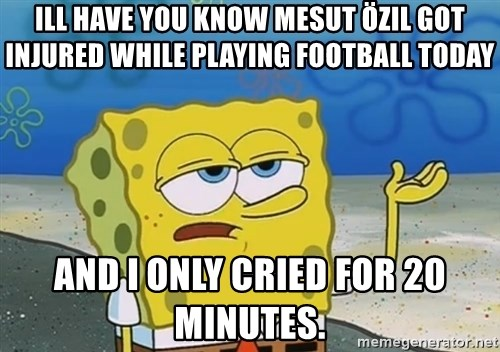 I'll have you know Spongebob - Ill have you Know Mesut Özil got injured while playing football today And I only cried for 20 minutes.