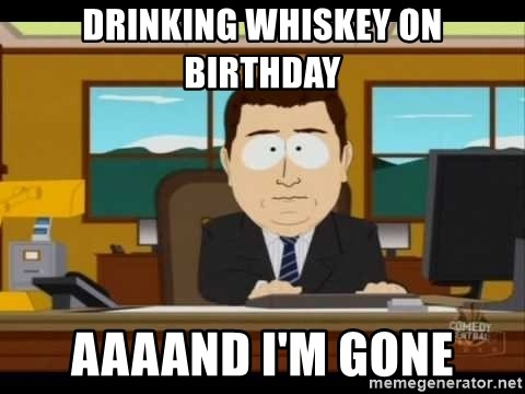 south park aand it's gone - drinking whiskey on birthday aaaand i'm gone