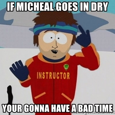 SouthPark Bad Time meme - IF MICHEAL GOES IN DRY YOUR GONNA HAVE A BAD TIME