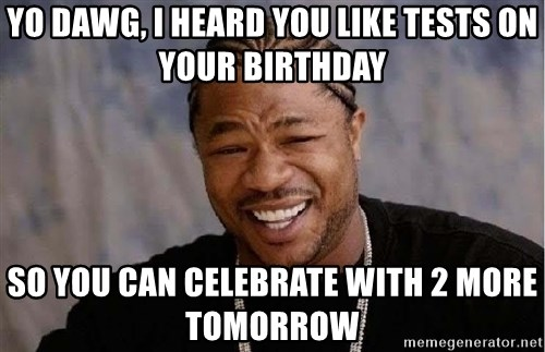 Yo Dawg - yo dawg, i heard you like tests on your birthday so you can celebrate with 2 more tomorrow
