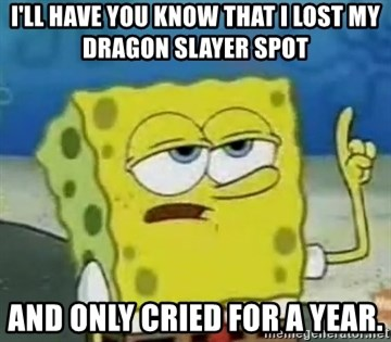 Tough Spongebob - I'll have you know that i lost my dragon slayer spot and only cried for a year.