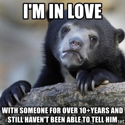 Confession Bear - i'm in love with someone for over 10+years and still haven't been able to tell him