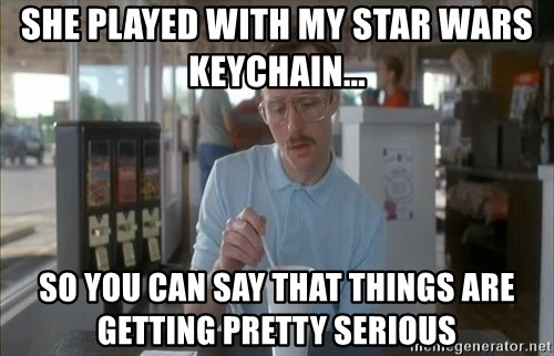 Things are getting pretty Serious (Napoleon Dynamite) - She played with my star wars keychain... so you can say that things are getting pretty serious