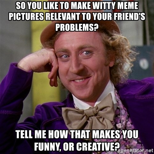 Willy Wonka - So you like to make witty meme pictures relevant to your friend's problems? Tell me how that makes you funny, or creative?