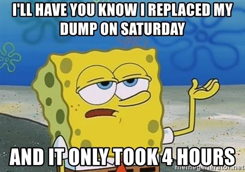 I'll have you know Spongebob - I'll Have you know I replaced my Dump on Saturday And it only took 4 hours