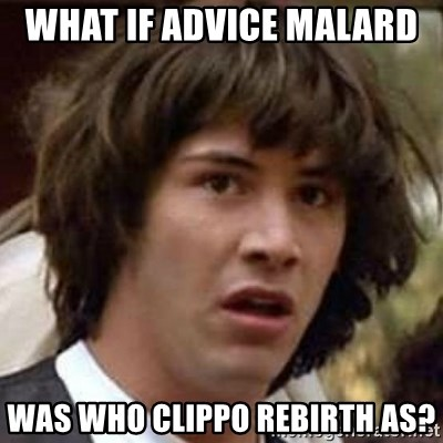 Conspiracy Keanu - What if advice malard  was who clippo rebirth as?