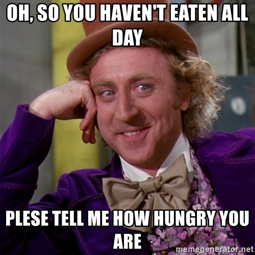 Willy Wonka - Oh, so you haven't eaten all day plese tell me how hungry you are