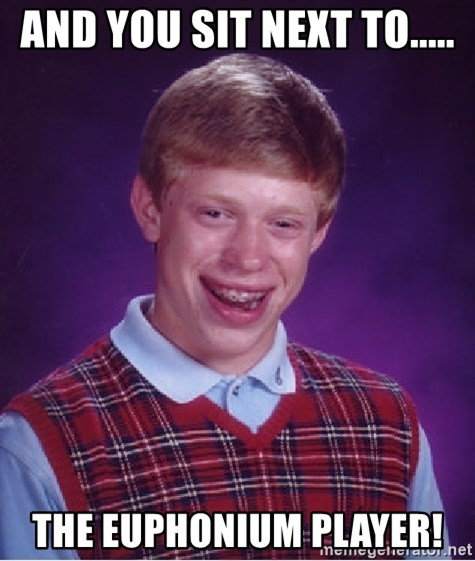 Bad Luck Brian - and you sit next to..... the euphonium player!