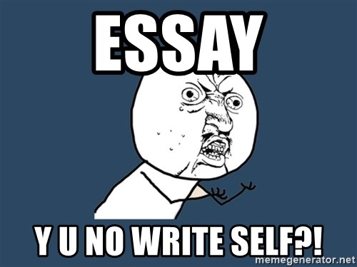 Y U No - Essay y u no write self?!