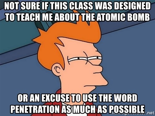 Futurama Fry - Not Sure If This Class Was Designed To Teach Me ABout The Atomic Bomb Or An Excuse to use the word penetration as much as possible