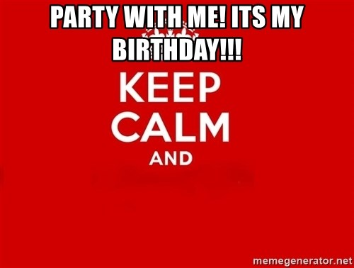 Keep Calm 2 - party with me! its my birthday!!!