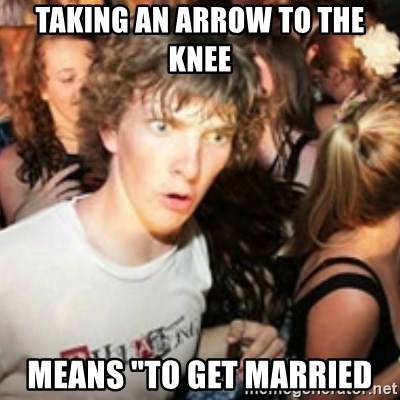 "sudden realization guy - Taking an arrow to the knee Means ""to get married"