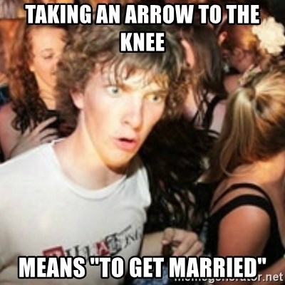 """sudden realization guy - Taking an arrow to the knee Means """"to get married"""""""