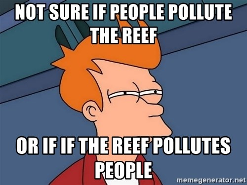 Futurama Fry - not sure if people pollute the reef  or if if the reef pollutes people