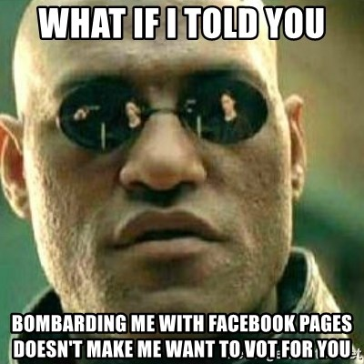 What If I Told You - What if i told you bombarding me with facebook pages doesn't make me want to vot for you