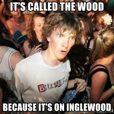 Sudden clarity clarence - it's called the wood because it's on inglewood