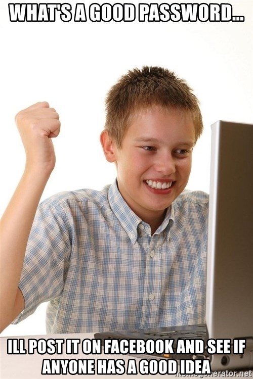 First Day on the internet kid - what's a good password... ill post it on facebook and see if anyone has a good idea