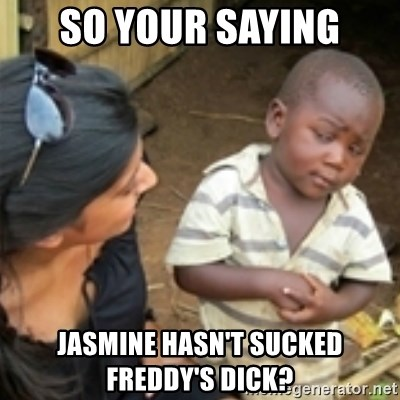 Skeptical african kid  - SO YOUR SAYING JASMINE HASN'T SUCKED FREDDY'S DICK?
