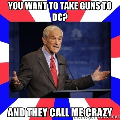 Ron Paul - You want to take guns to dc? And they call me crazy
