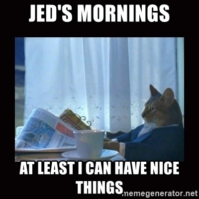 i should buy a boat cat - Jed's mornings at least i can have nice things