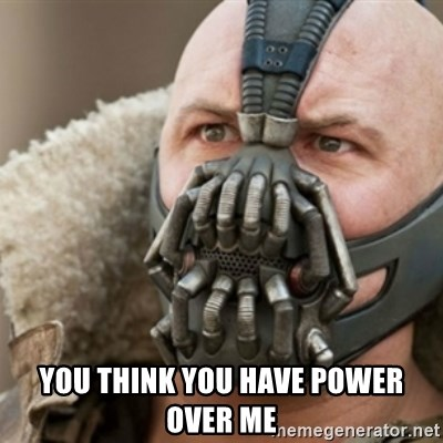Bane -  You think you have power over me