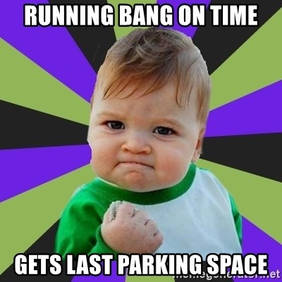 Victory baby meme - Running bang on time gets last parking space