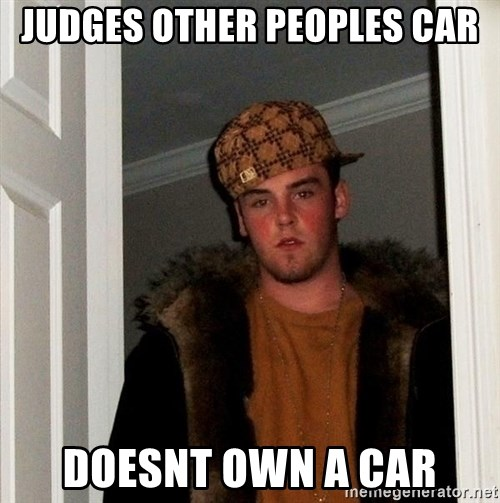 Scumbag Steve - judges other peoples car doesnt own a car