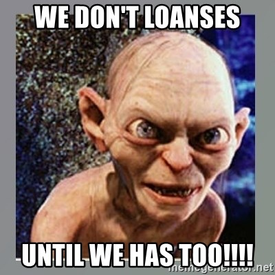 Smeagol - we don't loanses until we has too!!!!