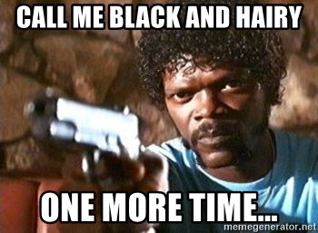 Pulp Fiction - Call me black and hairy one more time...