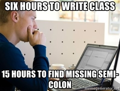 Computer Programmer - Six hours to write class 15 hours to find missing semi-colon
