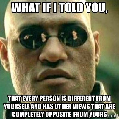 What If I Told You - what if i told you, that every person is different from yourself and has other views that are completely opposite  from yours