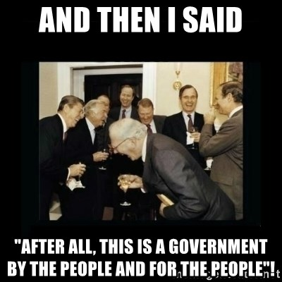 "Rich Men Laughing - And then I said ""After all, this is a government by the people and for the people""!"