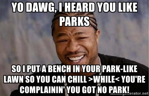 Yo Dawg - yo dawg, I heard you like parks so i put a bench in your park-like lawn so you can chill >while< you're complainin' you got no park!