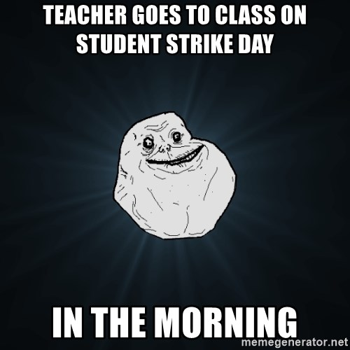 Forever Alone - TEACHER GOES TO CLASS ON STUDENT STRIKE DAY IN THE MORNING