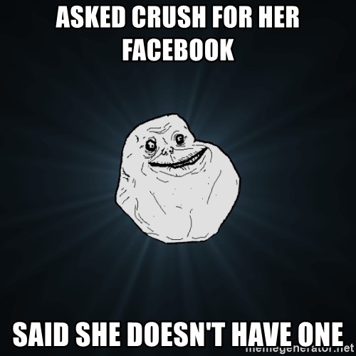 Forever Alone - asked crush for her facebook said she doesn't have one