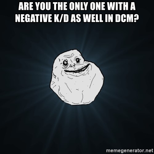 Forever Alone - Are you the only one with a negative k/d as well in dcm?